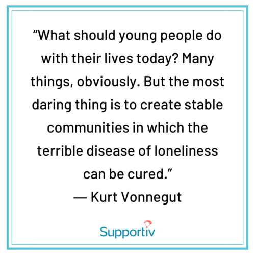 """""""What should young people do with their lives today? Many things, obviously. But the most daring thing is to create stable communities in which the terrible disease of loneliness can be cured."""""""