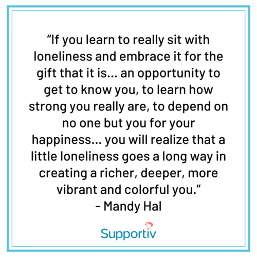 """""""If you learn to really sit with loneliness and embrace it for the gift that it is… an opportunity to get to know you, to learn how strong you really are, to depend on no one but you for your happiness… you will realize that a little loneliness goes a long way in creating a richer, deeper, more vibrant and colorful you."""""""