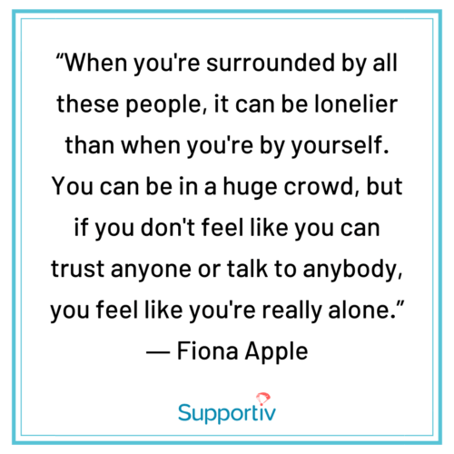 """""""When you're surrounded by all these people, it can be lonelier than when you're by yourself. You can be in a huge crowd, but if you don't feel like you can trust anyone or talk to anybody, you feel like you're really alone."""""""