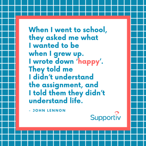 When I went to school they asked me what I wanted to be when I grew up. I said happy. They said I didn't understand the assignment, I said they didn't understand life - John-Lennon-Supportiv-quote-picture