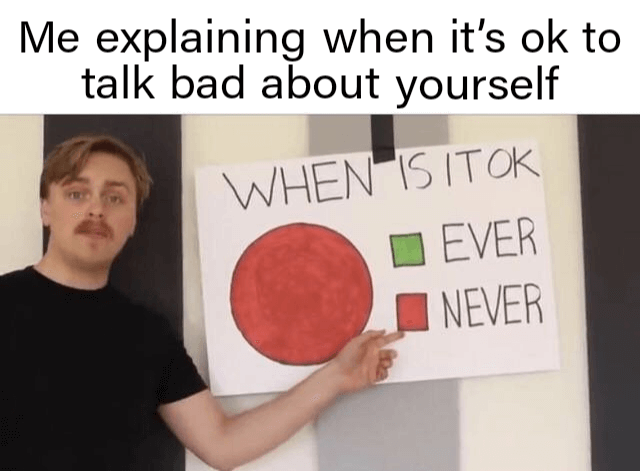 when-its-ok-to-talk-bad-about-yourself-never-supportiv-wholesome-memes
